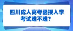 四川成人高考函授入学考试难不难?
